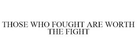 THOSE WHO FOUGHT ARE WORTH THE FIGHT