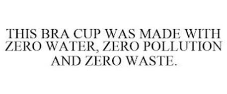 THIS BRA CUP WAS MADE WITH ZERO WATER, ZERO POLLUTION AND ZERO WASTE.