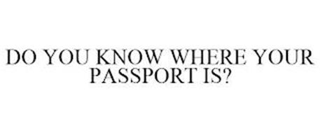 DO YOU KNOW WHERE YOUR PASSPORT IS?