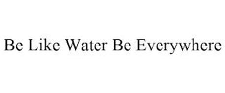 BE LIKE WATER BE EVERYWHERE