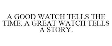 A GOOD WATCH TELLS THE TIME. A GREAT WATCH TELLS A STORY....