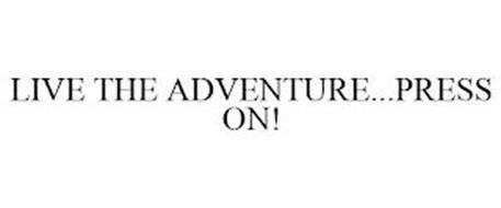 LIVE THE ADVENTURE...PRESS ON!