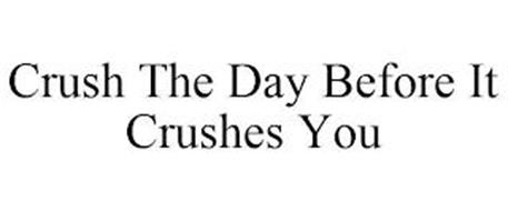 CRUSH THE DAY BEFORE IT CRUSHES YOU