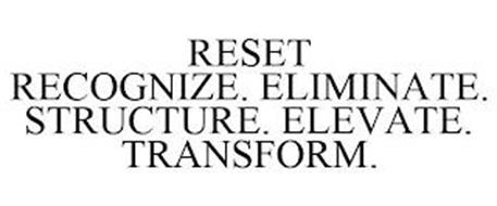 RESET RECOGNIZE. ELIMINATE. STRUCTURE. ELEVATE. TRANSFORM.