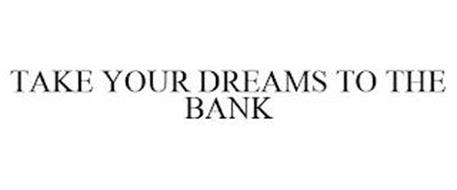 TAKE YOUR DREAMS TO THE BANK