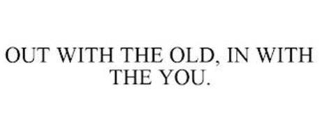 OUT WITH THE OLD, IN WITH THE YOU.