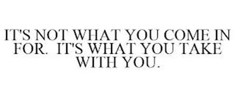 IT'S NOT WHAT YOU COME IN FOR. IT'S WHAT YOU TAKE WITH YOU.