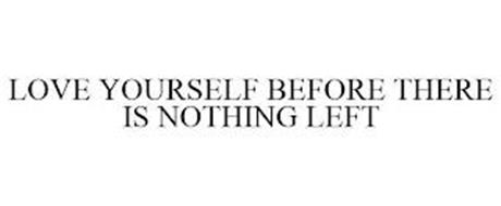 LOVE YOURSELF BEFORE THERE'S NOTHING LEFT