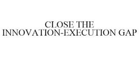 CLOSE THE INNOVATION-EXECUTION GAP