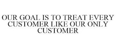 OUR GOAL IS TO TREAT EVERY CUSTOMER LIKE OUR ONLY CUSTOMER