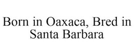 BORN IN OAXACA, BRED IN SANTA BARBARA