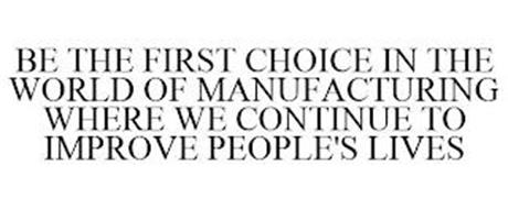 BE THE FIRST CHOICE IN THE WORLD OF MANUFACTURING WHERE WE CONTINUE TO IMPROVE PEOPLE'S LIVES