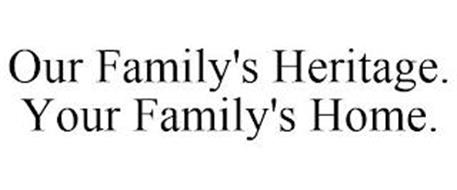 OUR FAMILY'S HERITAGE. YOUR FAMILY'S HOME.