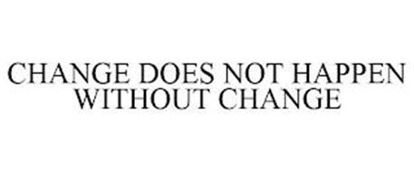 CHANGE DOES NOT HAPPEN WITHOUT CHANGE