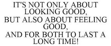 IT'S NOT ONLY ABOUT LOOKING GOOD, BUT ALSO ABOUT FEELING GOOD, AND FOR BOTH TO LAST A LONG TIME!