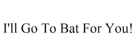 I'LL GO TO BAT FOR YOU!