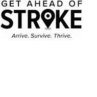 GET AHEAD OF STROKE ARRIVE. SURVIVE. THRIVE.