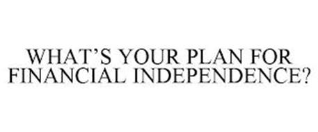 WHAT'S YOUR PLAN FOR FINANCIAL INDEPENDENCE?