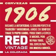 CERVEZAS 1906 BUSCAMOS LA AUTENTICIDAD,EL EQUILIBRIO PERFECTO DE TRADICIÓN Y MODERNIDAD. AUNQUE ESO SIGNIFIQUE TOMAR TU PROPIO CAMINO. PORQUE SOMOS LA CERVEZA DE MUCHOS, PERO NO PARA TODOS. 1906, CERVEZAS PARA UNA INMENSA MINORÍA. RED VINTAGE LA COLORADA. HIJOS DE RIVERA CERVECEROS DESDE 1906