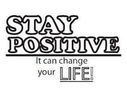 STAY POSITIVE IT CAN CHANGE YOUR LIFE!