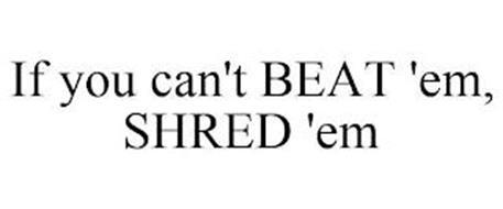 IF YOU CAN'T BEAT 'EM, SHRED 'EM