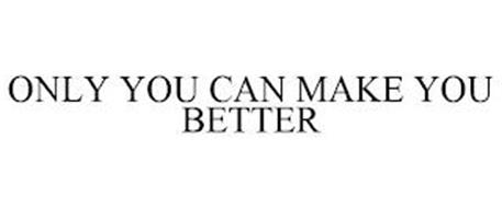 ONLY YOU CAN MAKE YOU BETTER