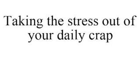 TAKING THE STRESS OUT OF YOUR DAILY CRAP