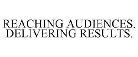 REACHING AUDIENCES. DELIVERING RESULTS.
