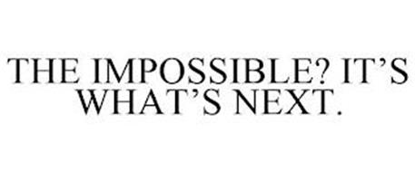 THE IMPOSSIBLE? IT'S WHAT'S NEXT.