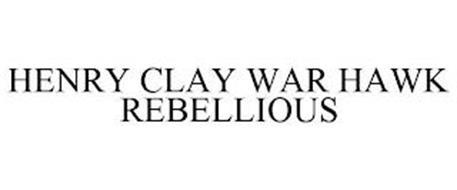 HENRY CLAY WAR HAWK REBELLIOUS