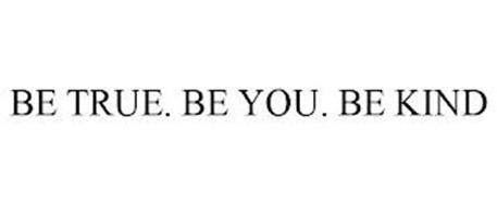 BE TRUE. BE YOU. BE KIND