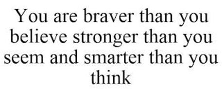 YOU ARE BRAVER THAN YOU BELIEVE STRONGER THAN YOU SEEM AND SMARTER THAN YOU THINK