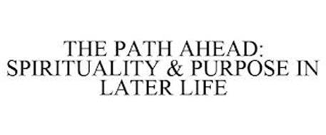 THE PATH AHEAD: SPIRITUALITY & PURPOSE IN LATER LIFE