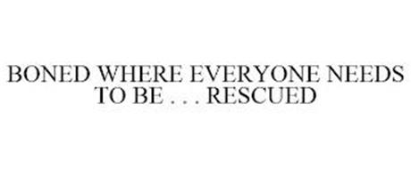 BONED WHERE EVERYONE NEEDS TO BE . . . RESCUED