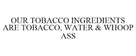 OUR TOBACCO INGREDIENTS ARE TOBACCO, WATER & WHOOP ASS