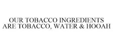 OUR TOBACCO INGREDIENTS ARE TOBACCO, WATER & HOOAH