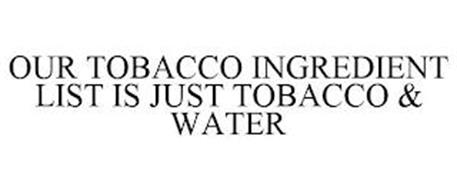 OUR TOBACCO INGREDIENT LIST IS JUST TOBACCO & WATER
