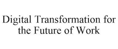 DIGITAL TRANSFORMATION FOR THE FUTURE OF WORK