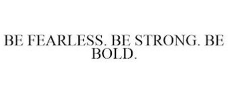 BE FEARLESS. BE STRONG. BE BOLD.