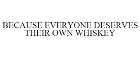 BECAUSE EVERYONE DESERVES THEIR OWN WHISKEY