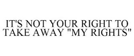 IT'S NOT YOUR RIGHT TO TAKE AWAY