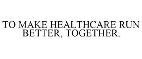 TO MAKE HEALTHCARE RUN BETTER, TOGETHER.