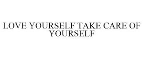 LOVE YOURSELF TAKE CARE OF YOURSELF