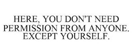 HERE, YOU DON'T NEED PERMISSION FROM ANYONE. EXCEPT YOURSELF.