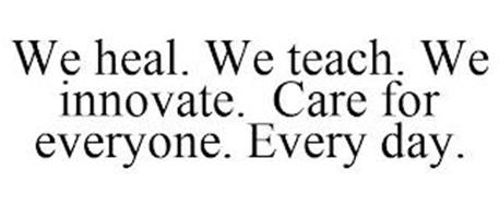 WE HEAL. WE TEACH. WE INNOVATE. CARE FOR EVERYONE. EVERY DAY.