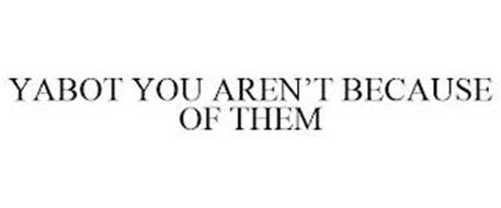 YABOT YOU AREN'T BECAUSE OF THEM