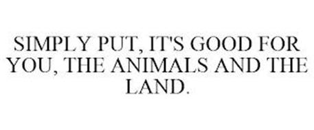 SIMPLY PUT, IT'S GOOD FOR YOU, THE ANIMALS AND THE LAND.