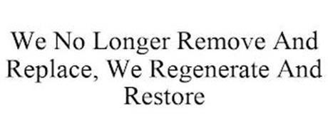 WE NO LONGER REMOVE AND REPLACE, WE REGENERATE AND RESTORE