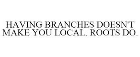 HAVING BRANCHES DOESN'T MAKE YOU LOCAL. ROOTS DO.