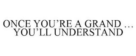 ONCE YOU'RE A GRAND ... YOU'LL UNDERSTAND